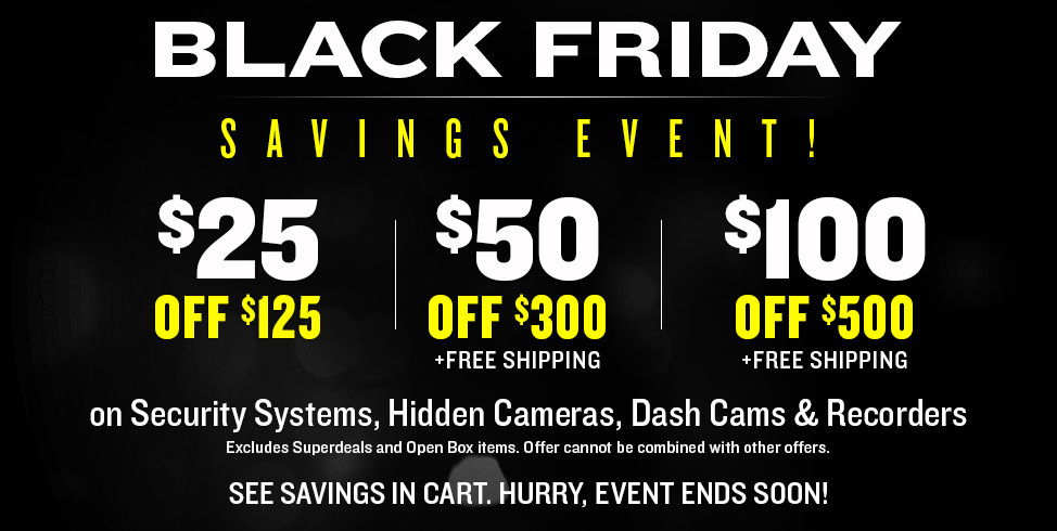 BLACK FRIDAY SAVINGS EVENT! $25 OFF $125 | $50 OFF $300 | $100 OFF $500 | on Security Systems, Hidden Cameras, Dash Cams & Recorders| Hurry, event ends 11/29/15!