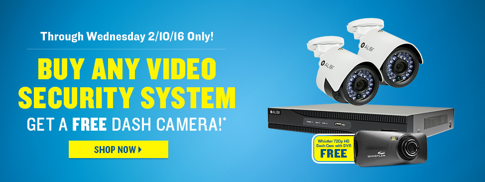 Through Wednesday 2/10/16 Only! BUY ANY VIDEO SECURITY SYSTEM Get a FREE Dash Camera!*