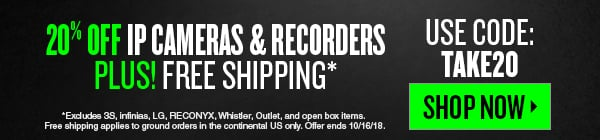 Save 20% on All IP Cameras and Recorders plus Free Shipping. Hurry offer ends 10/16/2018.