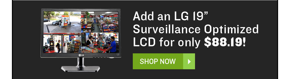 "Add an LG 19"" Surveillance Optimized LCD for only $88.19!"